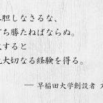幾多の失敗を重ねたが、しかし恐縮はせぬ。失敗はわが師なり。早稲田大学創設者 大隈重信が残した言葉