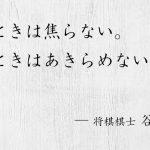 何度も何度も負けたとしても、自分の道をひたすら歩き続ければ、やがてそこに一本の道が拓けてくる。将棋棋士 谷川浩司の言葉